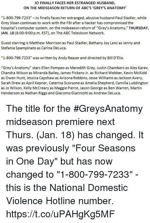 """Abc, Fbi, and Martin: JO FINALLY FACES HER ESTRANGED HUSBAND,  ON THE MIDSEASON RETURN OF ABC'S 'GREY'S ANATOMY'  """"1-800-799-7233""""-Jo finally faces her estranged, abusive husband Paul Stadler, while  Grey Sloan continues to work with the FBI after a hacker has compromised the  hospital's computer system, on the midseason return of """"Grey's Anatomy,"""" THURSDAY,  JAN. 18 (8:00-9:00 p.m. EST), on The ABC Television Network.  Guest starring is Matthew Morrison as Paul Stadler, Bethany Joy Lenz as Jenny and  Stefania Spampinato as Carina DeLuca.  """"1-800-799-7233"""" was written by Andy Reaser and directed by Bill D'Elia.  """"Grey's Anatomy"""" stars Ellen Pompeo as Meredith Grey, Justin Chambers as Alex Karev,  Chandra Wilson as Miranda Bailey, James Pickens Jr. as Richard Webber, Kevin McKidd  as Owen Hunt, Jessica Capshaw as Arizona Robbins, Jesse Williams as Jackson Avery.  Sarah Drew as April Kepner, Caterina Scorsone as Amelia Shepherd, Camilla Luddington  as Jo Wilson, Kelly McCreary as Maggie Pierce, Jason George as Ben Warren, Martin  Henderson as Nathan Riggs and Giacomo Gianniotti as Andrew DeLuca. The title for the #GreysAnatomy midseason premiere next Thurs. (Jan. 18) has changed.  It was previously """"Four Seasons in One Day"""" but has now changed to """"1-800-799-7233"""" - this is the National Domestic Violence Hotline number. https://t.co/uPAHgKg5MF"""