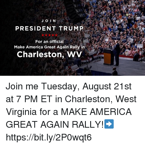 Charleston: JO IN  PRESIDENT TRUMP  For an official  Make America Great Again Rally in  Charleston, WV Join me Tuesday, August 21st at 7 PM ET in Charleston, West Virginia for a MAKE AMERICA GREAT AGAIN RALLY!➡️ https://bit.ly/2P0wqt6