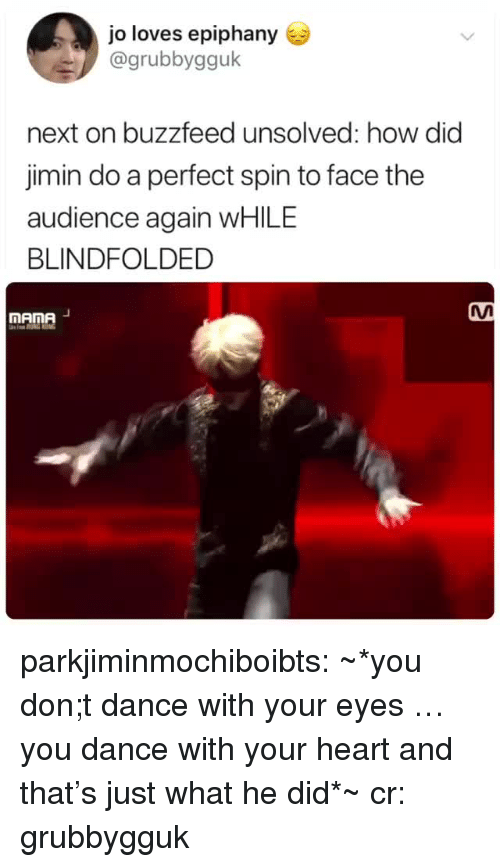 mana: jo loves epiphany  @grubbygguk  next on buzzfeed unsolved: how did  jimin do a perfect spin to face the  audience again WHILE  BLINDFOLDED  MAnA  mAme parkjiminmochiboibts: ~*you don;t dance with your eyes … you dance with your heart and that's just what he did*~ cr: grubbygguk