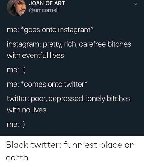 Instagram, Twitter, and Black: JOAN OF ART  @umcornell  me: *goes onto instagram*  instagram: pretty, rich, carefree bitches  with eventful lives  me:  me: *comes onto twitter  twitter: poor, depressed, lonely bitches  with no lives  me:: Black twitter: funniest place on earth