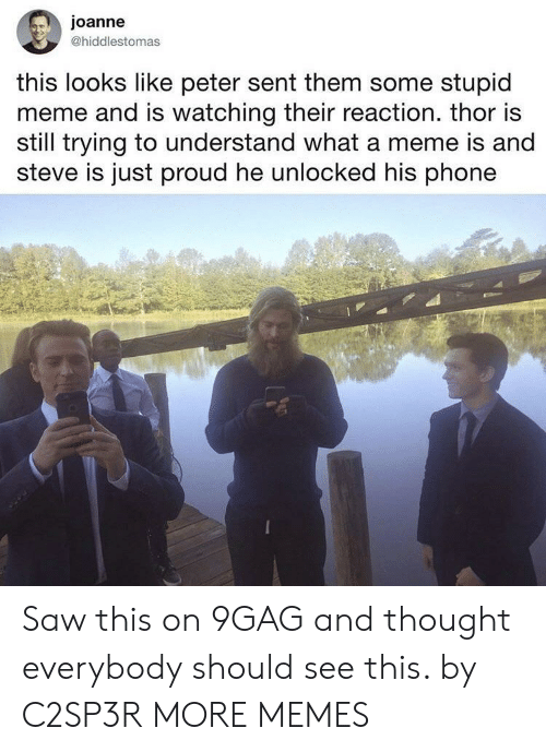 9gag, Dank, and Meme: joanne  @hiddlestomas  this looks like peter sent them some stupid  meme and is watching their reaction. thor is  still trying to understand what a meme is and  steve is just proud he unlocked his phone Saw this on 9GAG and thought everybody should see this. by C2SP3R MORE MEMES