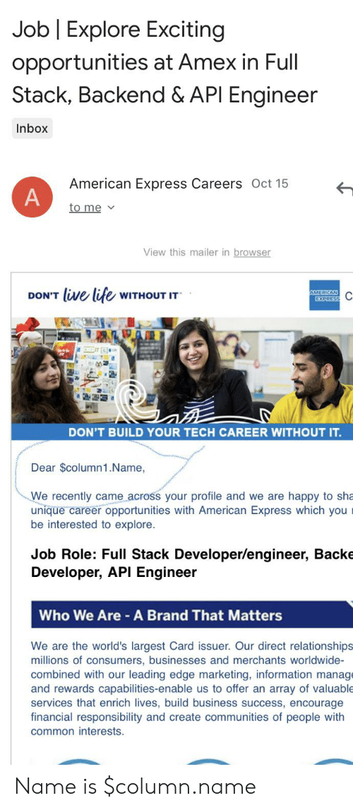 Life, Relationships, and American: Job Explore Exciting  opportunities at Amex in Full  Stack, Backend & API Engineer  Inbox  American Express Careers Oct 15  A  to me  View this mailer in browser  DON'T live life WITHOUT IT  AMERICAN  EXPRESS  DON'T BUILD YOUR TECH CAREER WITHOUT IT.  Dear $column1.Name,  We recently came across your profile and we are happy to sha  unique career opportunities with American Express which you  be interested to explore.  Job Role: Full Stack Developer/engineer, Backe  Developer, API Engineer  Who We Are A Brand That Matters  We are the world's largest Card issuer. Our direct relationships  millions of consumers, businesses and merchants worldwide-  combined with our leading edge marketing, information manage  and rewards capabilities-enable us to offer an array of valuable  services that enrich lives, build business success, encourage  financial responsibility and create communities of people with  common interests. Name is $column.name