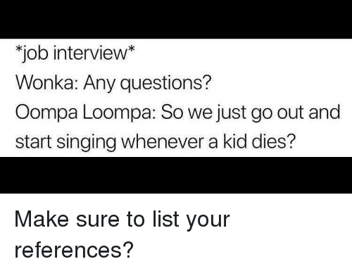 """Job Interview, Singing, and Job: """"job interview*  Wonka: Any questions?  Oompa Loompa: So we just go out and  start singing whenever a kid dies? Make sure to list your references?"""
