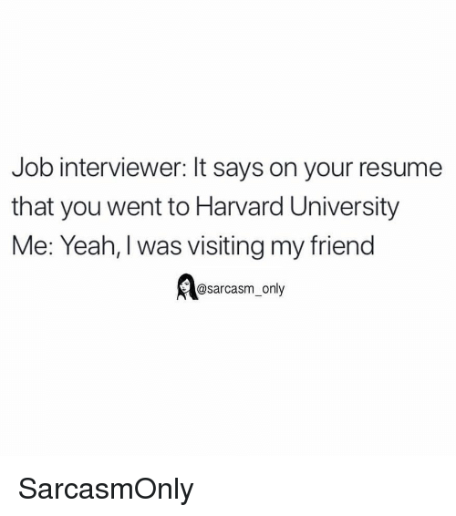 Funny, Memes, and Yeah: Job interviewer: It says on your resume  that you went to Harvard University  Me: Yeah, I was visiting my friend  @sarcasm_only SarcasmOnly