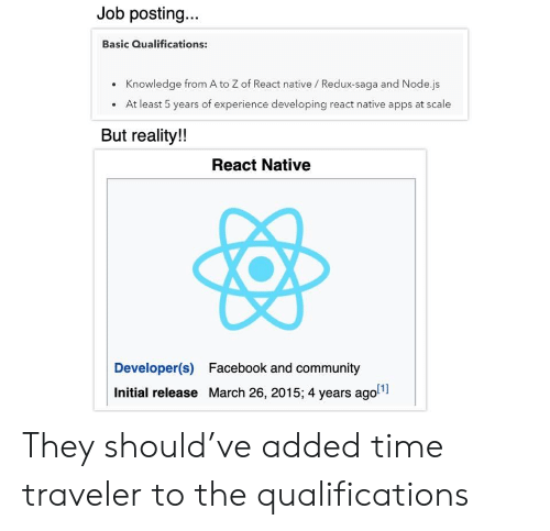 Apps: Job posting...  Basic Qualifications:  Knowledge from A to Z of React native / Redux-saga and Node.js  At least 5 years of experience developing react native apps at scale  But reality!!  React Native  Developer(s)  Facebook and community  Initial release March 26, 2015; 4 years ago They should've added time traveler to the qualifications