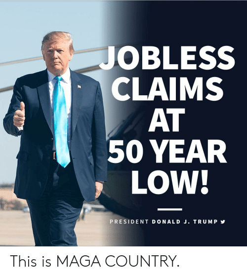 Trump, President, and This: JOBLESS  CLAIMS  AT  50 YEAR  LOW!  PRESIDENT DONALD J. TRUMP This is MAGA COUNTRY.