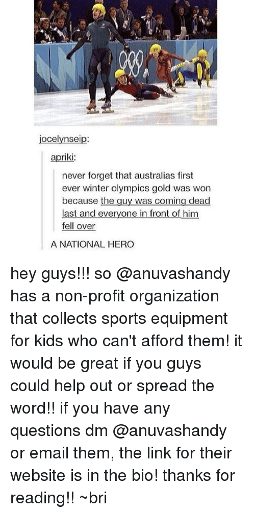 Spreaded: jocelynseip:  apriki:  never forget that australias first  ever winter olympics gold was won  because the guy was coming dead  last and everyone in front of him  fell over  A NATIONAL HERO hey guys!!! so @anuvashandy has a non-profit organization that collects sports equipment for kids who can't afford them! it would be great if you guys could help out or spread the word!! if you have any questions dm @anuvashandy or email them, the link for their website is in the bio! thanks for reading!! ~bri