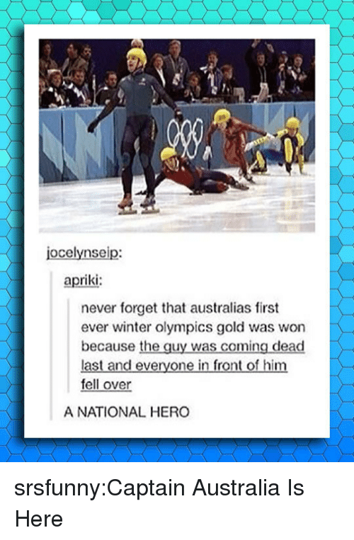 Tumblr, Winter, and Australia: jocelynseip:  apriki  never forget that australias first  ever winter olympics gold was won  because the guy was coming dead  last and everyone in front of him  fell over  A NATIONAL HERO srsfunny:Captain Australia Is Here