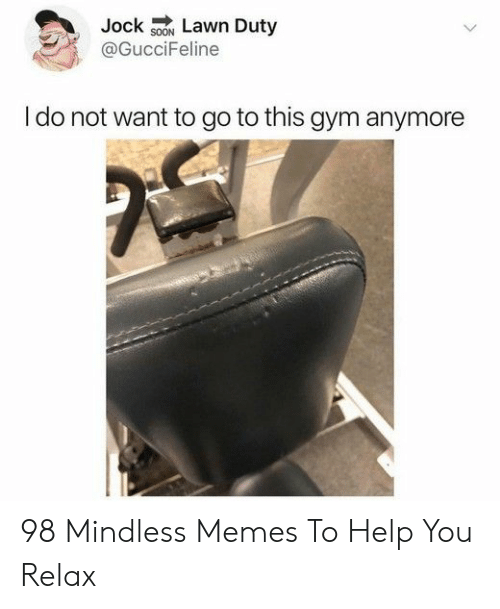 Gym, Memes, and Help: Jock sON Lawn Duty  @GucciFeline  I do not want to go to this gym anymore 98 Mindless Memes To Help You Relax