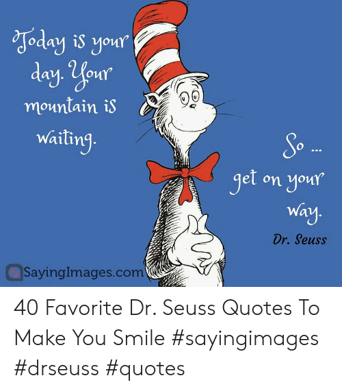 Dr Seuss Quotes: Joday is your  day. Your  mountain is  waiting.  So  get on your  Way.  Dr. Seuss  SayingImages.com 40 Favorite Dr. Seuss Quotes To Make You Smile #sayingimages #drseuss #quotes