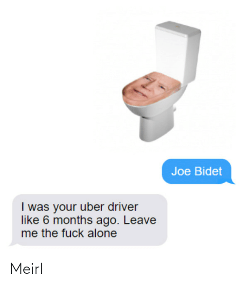 Being Alone, Uber, and Fuck: Joe Bidet  I was your uber driver  like 6 months ago. Leave  me the fuck alone Meirl