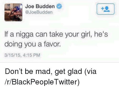 Joebudden: Joe Budden  @JoeBudden  If a nigga can take your girl, he's  doing you a favor.  3/15/15, 4:15 PM <p>Don&rsquo;t be mad, get glad (via /r/BlackPeopleTwitter)</p>