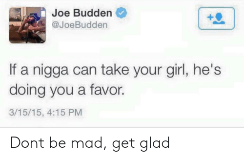 Budden: Joe Budden  @JoeBudden  If a nigga can take your girl, he's  doing you a favor.  3/15/15, 4:15 PM Dont be mad, get glad