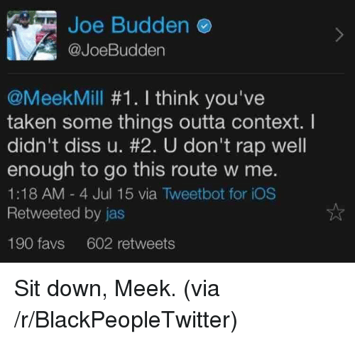 Joebudden: Joe Budden  @JoeBudden  @MeekMill #1. I think you've  taken some things outta context. I  didn't diss u. #2. U don't rap well  enough to go this route w me.  1:18 AM- 4 Jul 15 via Tweetbot for iOS  Retweeted by jas  190 favs 602 retweets <p>Sit down, Meek. (via /r/BlackPeopleTwitter)</p>