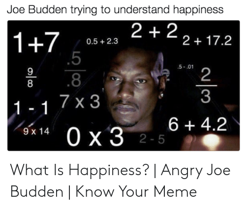 Joe Budden Memes: Joe Budden trying to understand happiness  2 +2 2+17.2  1+7  5  0.5 +2.3  5-.01  9  2  8  8  3  1-1 7 x 3  0 x 3 25  6+ 4.2  9 x 14  olco What Is Happiness? | Angry Joe Budden | Know Your Meme