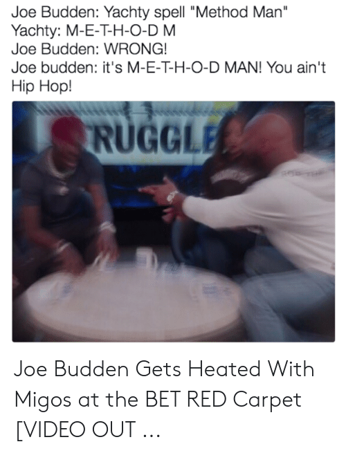 "Migos Joe Budden Memes: Joe Budden: Yachty spell ""Method Man""  Yachty: M-E-T-H-O-D M  Joe Budden: WRONG!  Joe budden: it's M-E-T-H-O-D MAN! You ain't  Hip Hop!  RUGGLE Joe Budden Gets Heated With Migos at the BET RED Carpet [VIDEO OUT ..."