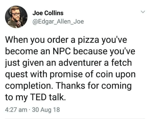 ted talk: Joe Collins  @Edgar_Allen_Joe  When you order a pizza you've  become an NPC because you've  just given an adventurer a fetch  quest with promise of coin upon  completion. Thanks for coming  to my TED talk.  4:27 am 30 Aug 18