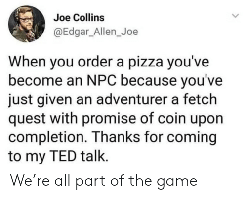 Pizza, Ted, and The Game: Joe Collins  @Edgar_Allen_Joe  When you ordera pizza you've  become an NPC because you've  just given an adventurer a fetch  quest with promise of coin upon  completion. Thanks for coming  to my TED talk. We're all part of the game