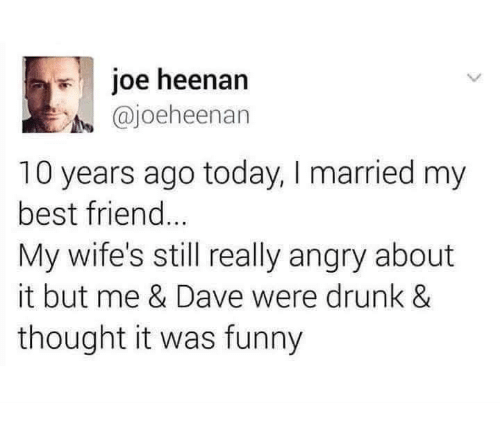 Best Friend, Dank, and Drunk: joe heenan  @joeheenan  10 years ago today, I married my  best friend  My wife's still really angry about  it but me & Dave were drunk &  thought it was funny
