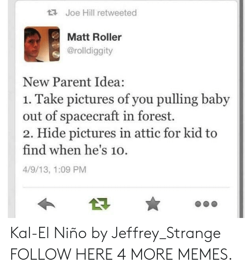 new parent: Joe Hill retweeted  Matt Roller  @rolldiggity  New Parent Idea:  1. Take pictures of you pulling baby  out of spacecraft in forest.  2. Hide pictures in attic for kid to  find when he's 10.  4/9/13, 1:09 PM Kal-El Niño by Jeffrey_Strange FOLLOW HERE 4 MORE MEMES.