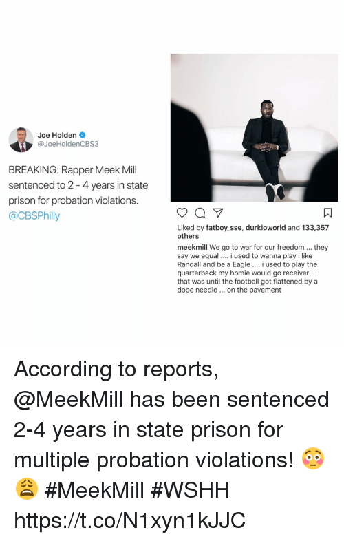 sse: Joe Holden .  @JoeHoldenCBS3  BREAKING: Rapper Meek Mill  sentenced to 2 -4 years in state  prison for probation violations.  @CBSPhilly  ㄇ  Liked by fatboy_sse, durkioworld and 133,357  others  meekmill We go to war for our freedom...they  say we equal i used to wanna play i like  Randall and be a Eagle.. i used to play the  quarterback my homie would go receiver  that was until the football got flattened by a  dope needle on the pavement According to reports, @MeekMill has been sentenced 2-4 years in state prison for multiple probation violations! 😳😩 #MeekMill #WSHH https://t.co/N1xyn1kJJC