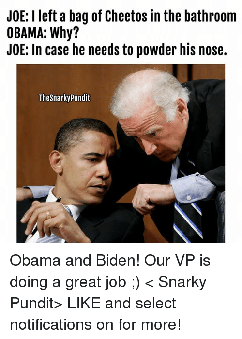 Obama And Biden: JOE: I left a bag of Cheetos in the bathroom  OBAMA: Why?  JOE: In case he needs to powder his nose.  Thesnarky pundit Obama and Biden! Our VP is doing a great job ;)  < Snarky Pundit> LIKE and select notifications on for more!