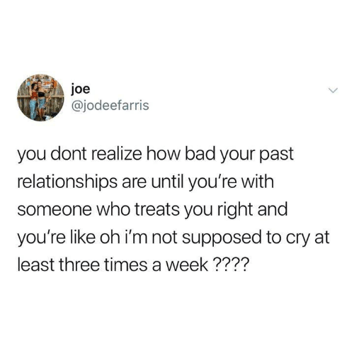 Humans of Tumblr: Joe  @jodeefarris  you dont realize how bad your past  relationships are until you're with  someone who treats you right and  you're like oh i'm not supposed to cry at  least three times a week????