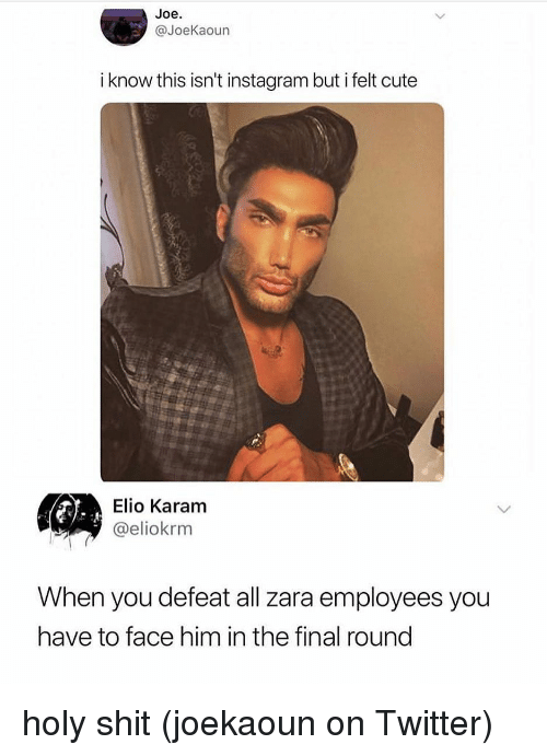 Cute, Instagram, and Memes: Joe.  @JoeKaoun  i know this isn't instagram but i felt cute  Elio Karam  @eliokrm  When you defeat all zara employees you  have to face him in the final round holy shit (joekaoun on Twitter)