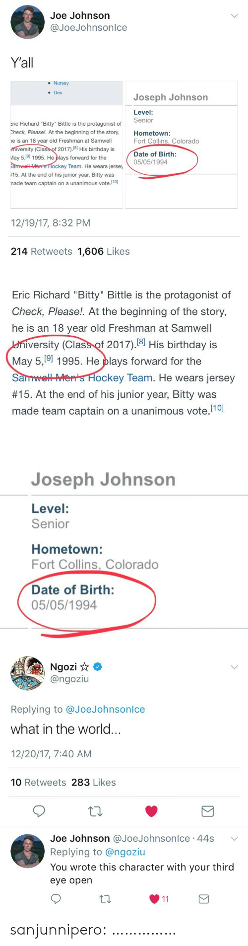 "May 5: Joe Johnson  @JoeJohnsonlce  Yall  . Nursey  Dex  Joseph Johnson  Level:  Senior  ric Richard ""Bitty"" Bittle is the protagonist of  Check, Please!. At the beginning of the story,Hometown:  e is an 18 year old Freshman at Samwell  niversity (Class of 2017).18 His birthday is  May 5,9 1995. He plays forward for the  arwell Men's Hockey Team. He we  15. At the end of his junior year, Bitty was  nade team captain on a unanimous vote.10)  Fort Collins, Colorado  Date of Birth:  05/05/1994  ars jersey  12/19/17, 8:32 PM  214 Retweets 1,606 Likes   Eric Richard ""Bitty"" Bittle is the protagonist of  Check, Please!. At the beginning of the story,  he is an 18 year old Freshman at Samwell  iversity (Class of 2017).18] His birthday is  May 5, 9] 1995. He plays forward for the  SanmLHS H  #15. At the end of his junior year, Bitty was  made team captain on a unanimous vote.10  ockey Team. He wears jersey   Joseph Johnson  Level:  Senior  Hometown:  Fort Collins, Colorado  Date of Birth:  05/05/1994   Ngozi  @ngoziu  Replying to @JoeJohnsonlce  what in the world.  12/20/17, 7:40 AM  10 Retweets 283 Likes  Joe Johnson @JoeJohnsonlce 44s  Replying to @ngoziu  You wrote this character with your third  eye opern sanjunnipero: ……………"