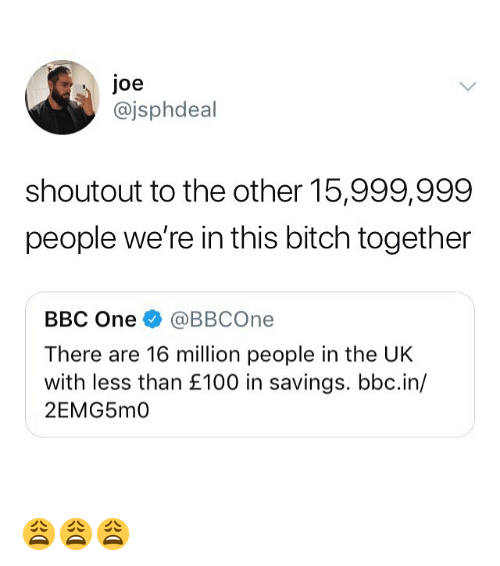 Bitch, Memes, and 🤖: joe  @jsphdeal  shoutout to the other 15,999,999  people we're in this bitch together  BBC One @BBCOne  There are 16 million people in the UK  with less than £100 in savings. bbc.in/  2EMG5m0 😩😩😩