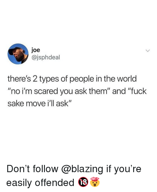 """Memes, Fuck, and World: joe  @jsphdeal  there's 2 types of people in the world  """"no i'm scared you ask them"""" and """"fuck  sake move i'll ask"""" Don't follow @blazing if you're easily offended 🔞🤯"""