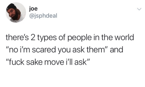 """Fuck, World, and Ask: Joe  @jsphdeal  there's 2 types of people in the world  """"no i'm scared you ask them"""" and  """"fuck sake move i'll ask"""""""