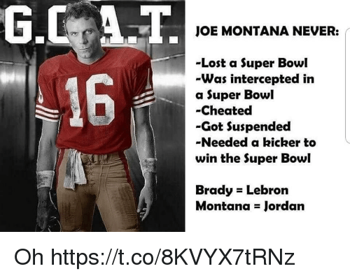 kicker: JOE MONTANA NEVER:  -Lost a Super Bowl  -Was intercepted in  a Super Bowl  -Cheated  -Got Suspended  -Needed a kicker to  win the Super Bowl  16  Brady Lebron  Montana Jordan Oh https://t.co/8KVYX7tRNz
