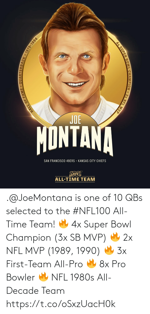 San Francisco: JOE  MONTANA  SAN FRANCISCO 49ERS • KANSAS CITY CHIEFS  ALL-TIME TEAM  ARTERBACK 1979-1994  HALL OF FAM  4x SUPER BOWL CHAMPION 2x NFL MVP .@JoeMontana is one of 10 QBs selected to the #NFL100 All-Time Team!  🔥 4x Super Bowl Champion (3x SB MVP) 🔥 2x NFL MVP (1989, 1990) 🔥 3x First-Team All-Pro 🔥 8x Pro Bowler 🔥 NFL 1980s All-Decade Team https://t.co/oSxzUacH0k
