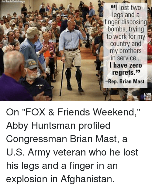 """Friends, Memes, and Zero: Joe Raidlaisety Images  I lost two  legs and a  finger disposing  bombs, trying  to work for my  country and  my brothers  In Service...  I have zero  regrets.""""  -Rep. Brian Mast On """"FOX & Friends Weekend,"""" Abby Huntsman profiled Congressman Brian Mast, a U.S. Army veteran who he lost his legs and a finger in an explosion in Afghanistan."""