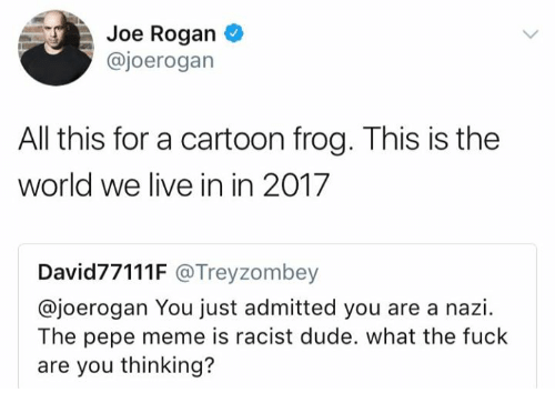 Nazy: Joe Rogan  @joerogan  All this for a cartoon frog. This is the  world we live in in 2017  David77111F @Treyzombey  @joerogan You just admitted you are a nazi.  The pepe meme is racist dude. what the fuck  are you thinking?