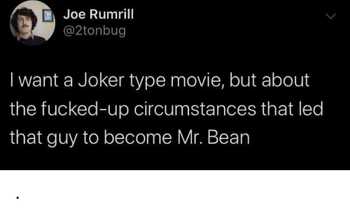Joker, Mr. Bean, and Movie: Joe Rumrill  @2tonbug  I want a Joker type movie, but about  the fucked-up circumstances that led  that guy to become Mr. Bean .