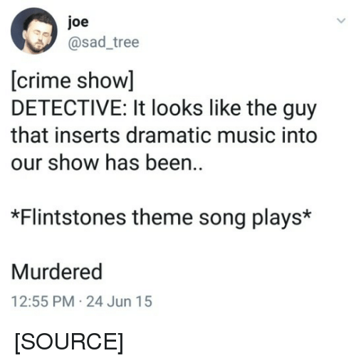 Crime, Music, and Twitter: joe  @sad_tree  [crime show]  DETECTIVE: It looks like the guy  that inserts dramatic music into  our show has been  *Flintstones theme song plays*  Murdered  12:55 PM-24 Jun 15 [SOURCE]