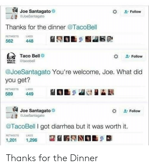 Taco Bell, Diarrhea, and Got: Joe Santagato  BJoeSantagato  Follow  Thanks for the dinner @TacoBell  RETWEETS LMES  448  562  Taco Bell  @tacobell  Follow  @JoeSantagato You're welcome, Joe. What did  you get?  RETWEETS  LIKES  589  449  Joe Santagato  oeSantagato  Follow  TacoBell I got diarrhea but it was worth it.  RETWEETS  LIKES  1,201  1,296 Thanks for the Dinner