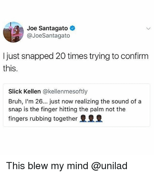Confirmated: Joe Santagato  @JoeSantagato  I just snapped 20 times trying to confirm  this.  Slick Kellen @kellenmesoftly  Bruh, I'm 26... just now realizing the sound of a  snap is the finger hitting the palm not the  fingers rubbing together This blew my mind @unilad