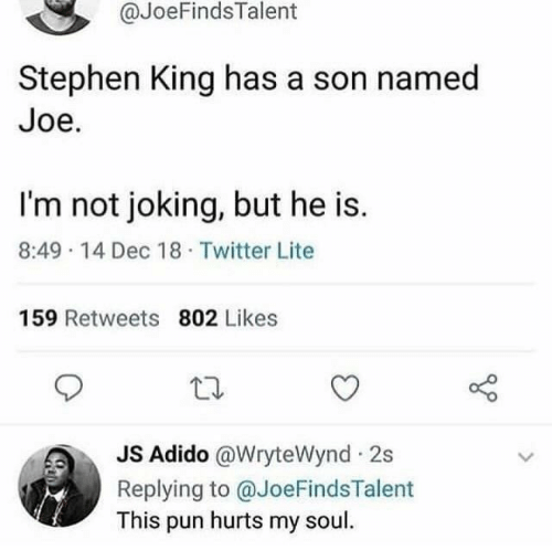 Stephen, Twitter, and Stephen King: @JoeFindsTalent  Stephen King has a son named  Joe.  I'm not joking, but he is.  8:49 14 Dec 18 Twitter Lite  159 Retweets 802 Likes  JS Adido @WryteWynd 2s  Replying to @JoeFindsTalent  This pun hurts my soul.