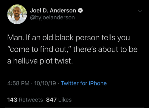 """Twist: Joel D. Anderson  @byjoelanderson  Man. If an old black person tells you  """"come to find out,"""" there's about to be  a helluva plot twist.  4:58 PM 10/10/19 Twitter for iPhone  143 Retweets 847 Likes"""