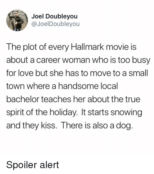 Funny, Love, and True: Joel Doubleyou  @JoelDoubleyou  The plot of every Hallmark movie is  about a career woman who is too busy  for love but she has to move to a small  town where a handsome local  bachelor teaches her about the true  spirit of the holiday. It starts snowing  and they kiss. There is also a dog Spoiler alert