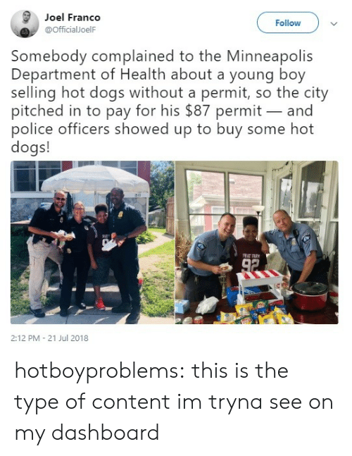 hot dogs: Joel Franco  @officialJoelF  Follow  Somebody complained to the Minneapolis  Department of Health about a young boy  selling hot dogs without a permit, so the city  pitched in to pay for his $87 permit- and  police officers showed up to buy some hot  dogs!  RC-  2:12 PM - 21 Jul 2018 hotboyproblems:  this is the type of content im tryna see on my dashboard