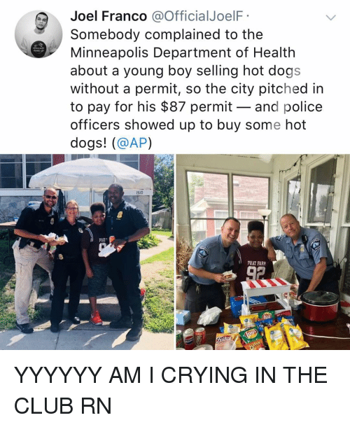 Club, Crying, and Dogs: Joel Franco @OfficialJoelF  Somebody complained to the  Minneapolis Department of Health  about a young boy selling hot dogs  without a permit, so the city pitched in  to pay for his $87 permit - and police  officers showed up to buy some hot  dogs! (@AP)  WAKE UP  1510  PHAT FAR YYYYYY AM I CRYING IN THE CLUB RN
