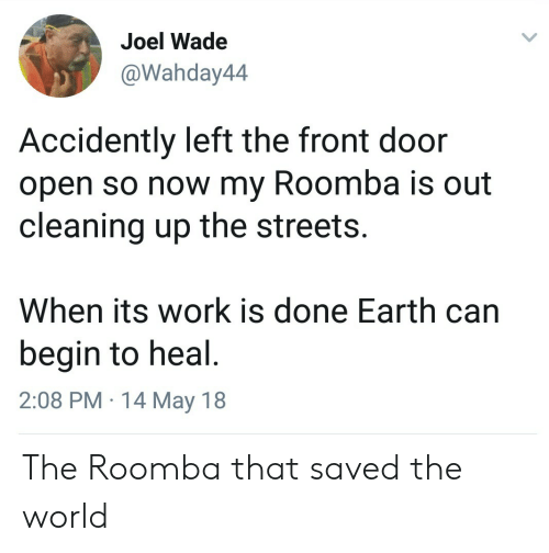 accidently: Joel Wade  Wahday44  Accidently left the front door  open so now my Roomba is out  cleaning up the streets.  When its work is done Earth can  begin to heal  2:08 PM 14 May 18 The Roomba that saved the world