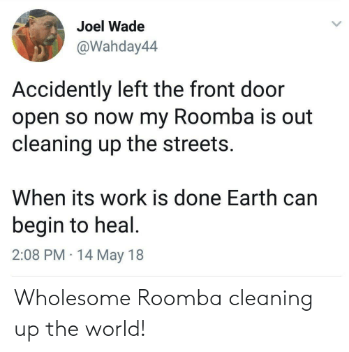 accidently: Joel Wade  @Wahday44  Accidently left the front door  open so now my Roomba is out  cleaning up the streets.  When its work is done Earth can  begin to heal  2:08 PM 14 May 18 Wholesome Roomba cleaning up the world!