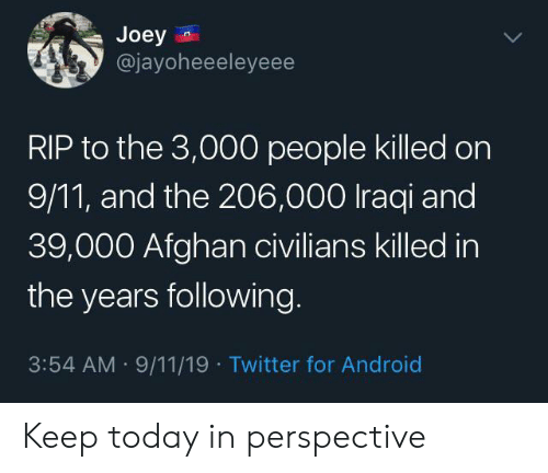 9/11, Android, and Twitter: Joey  @jayoheeeleyeee  RIP to the 3,000 people killed on  9/11, and the 206,000 Iraqi and  39,000 Afghan civilians killed in  the years following  3:54 AM 9/11/19 Twitter for Android Keep today in perspective