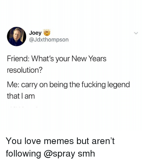 Fucking, Love, and Memes: Joey  @Jdxthompson  Friend: What's your New Years  resolution?  Me: carry on being the fucking legend  that I am You love memes but aren't following @spray smh