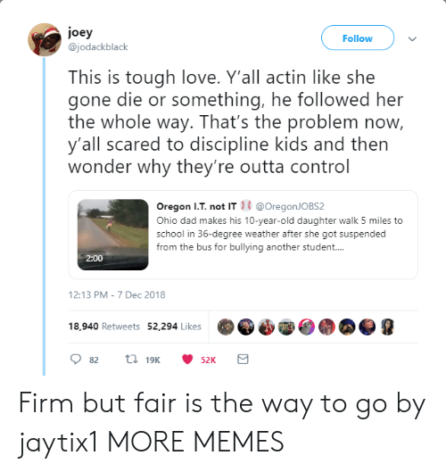 Way To Go: joey  @jodackblack  Follow  This is tough love. Y'all actin like she  gone die or something, he followed her  the whole way. That's the problem now,  y'all scared to discipline kids and then  wonder why they're outta control  Oregon I.T. not IT@OregonJOBS2  Ohio dad makes his 10-year-old daughter walk 5 miles to  school in 36-degree weather after she got suspended  from the bus for bullying another student...  2:00  12:13 PM-7 Dec 2018  18,940 Retweets 52,294 Likes Firm but fair is the way to go by jaytix1 MORE MEMES